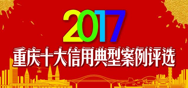 2017 年重庆十大信用典型案例评选